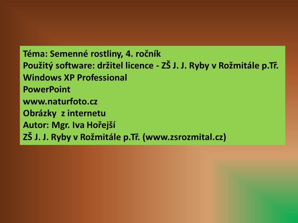 Téma: Semenné rostliny, 4. ročník Použitý software: držitel licence - ZŠ J. J. Ryby v Rožmitále p.Tř. Windows XP Professional PowerPoint www.naturfoto