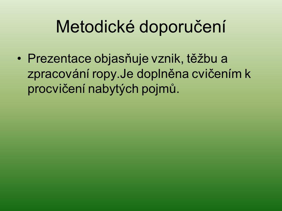 Metodické doporučení •Prezentace objasňuje vznik, těžbu a zpracování ropy.Je doplněna cvičením k procvičení nabytých pojmů.