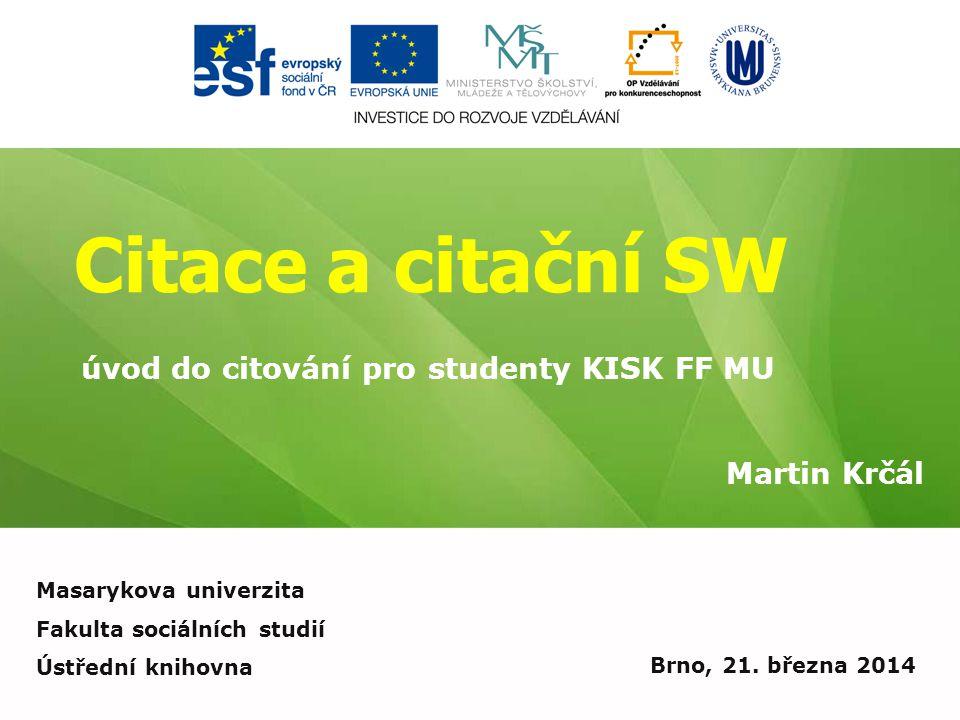Citace a citační SW Martin Krčál Brno, 21. března 2014 úvod do citování pro studenty KISK FF MU Masarykova univerzita Fakulta sociálních studií Ústřed