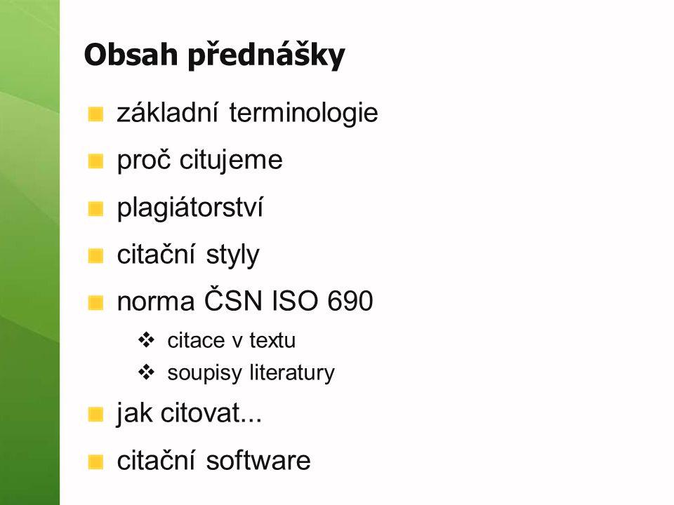 Obsah přednášky základní terminologie proč citujeme plagiátorství citační styly norma ČSN ISO 690  citace v textu  soupisy literatury jak citovat...
