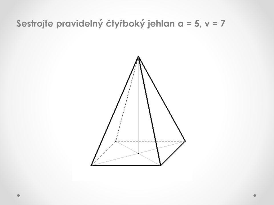 Sestrojte pravidelný čtyřboký jehlan a = 5, v = 7