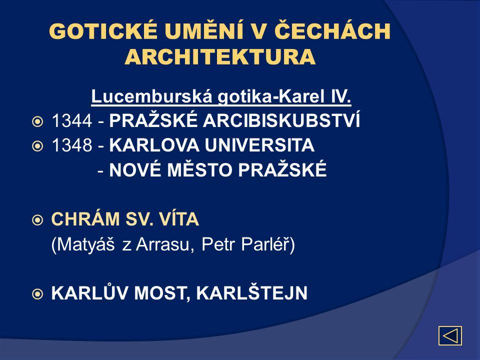 GOTICKÉ UMĚNÍ V ČECHÁCH ARCHITEKTURA Lucemburská gotika-Karel IV.  1344 - PRAŽSKÉ ARCIBISKUBSTVÍ  1348 - KARLOVA UNIVERSITA - NOVÉ MĚSTO PRAŽSKÉ  C