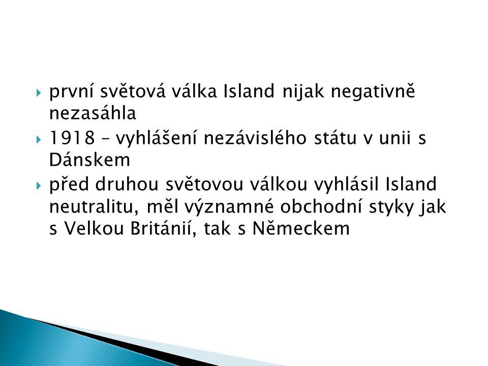  první světová válka Island nijak negativně nezasáhla  1918 – vyhlášení nezávislého státu v unii s Dánskem  před druhou světovou válkou vyhlásil Island neutralitu, měl významné obchodní styky jak s Velkou Británií, tak s Německem