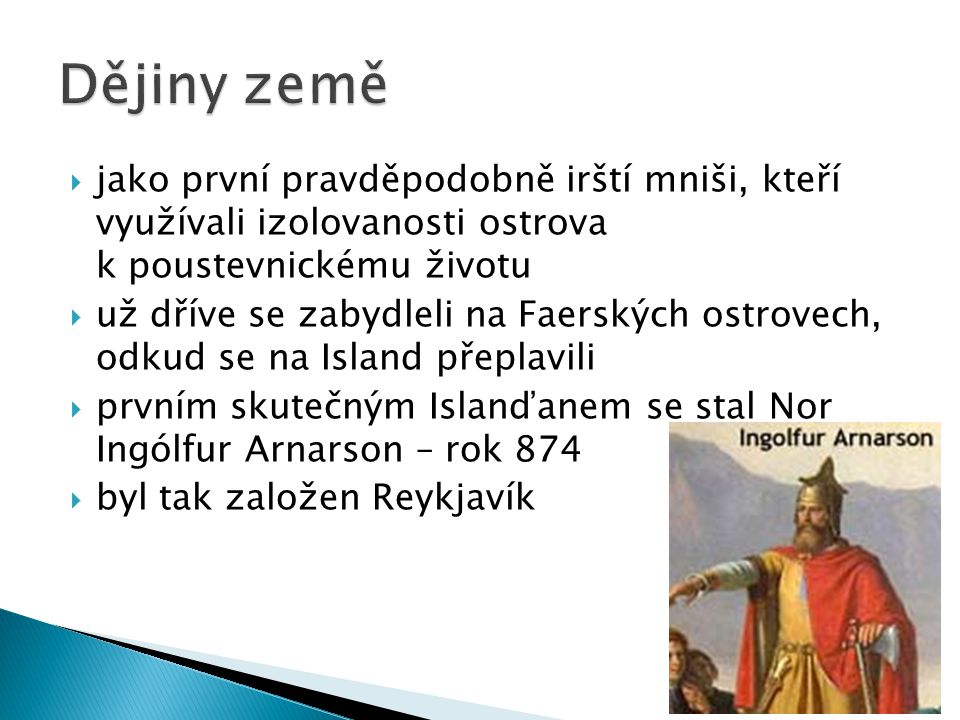  jako první pravděpodobně irští mniši, kteří využívali izolovanosti ostrova k poustevnickému životu  už dříve se zabydleli na Faerských ostrovech, odkud se na Island přeplavili  prvním skutečným Islanďanem se stal Nor Ingólfur Arnarson – rok 874  byl tak založen Reykjavík