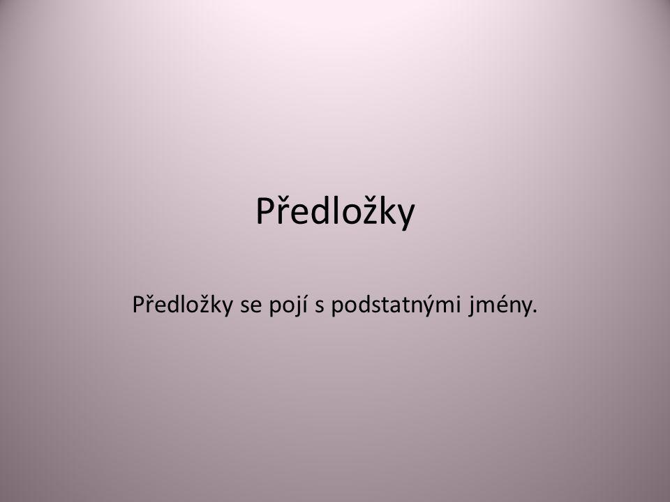Předložky Předložky se pojí s podstatnými jmény.