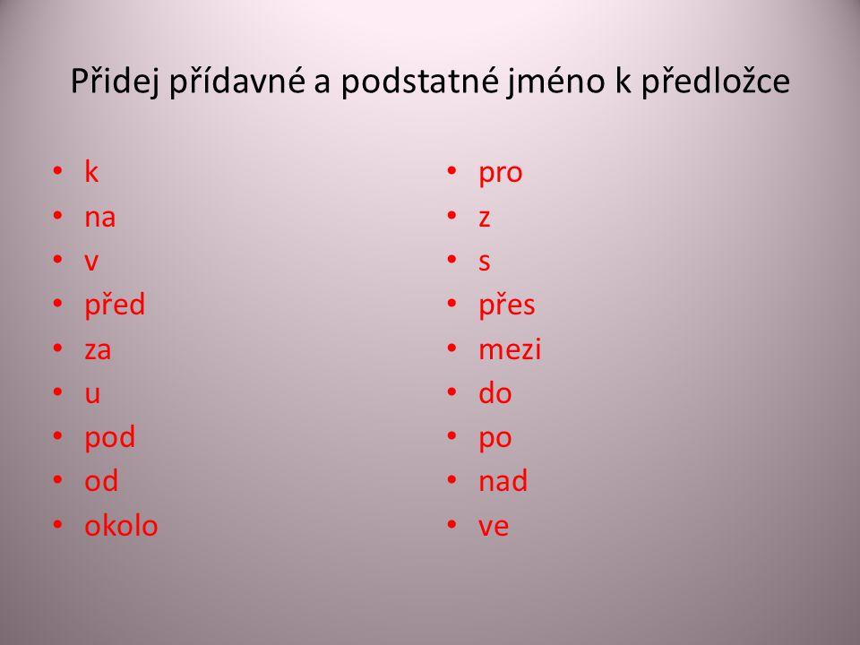 Přidej přídavné a podstatné jméno k předložce • k • na • v • před • za • u • pod • od • okolo • pro • z • s • přes • mezi • do • po • nad • ve