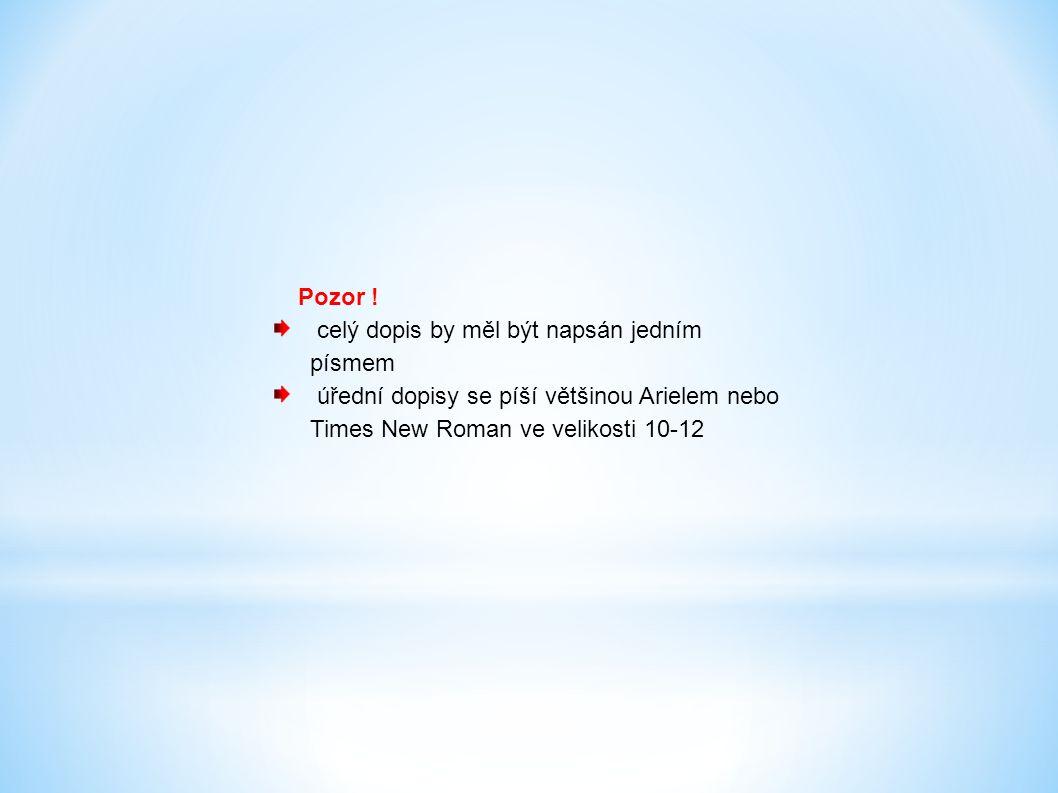 Pozor ! celý dopis by měl být napsán jedním písmem úřední dopisy se píší většinou Arielem nebo Times New Roman ve velikosti 10-12