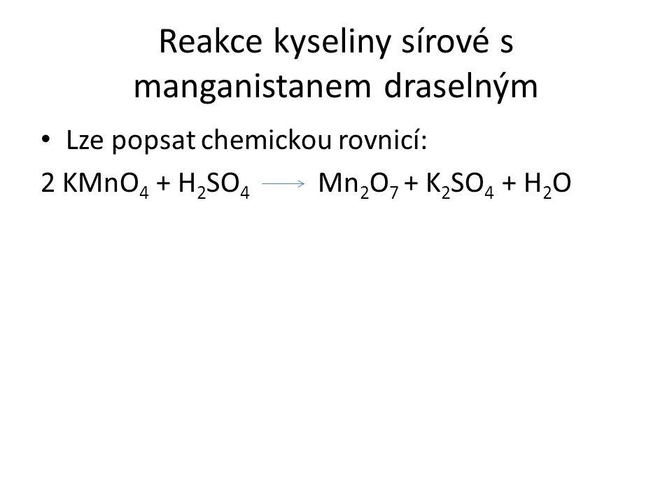 Reakce kyseliny sírové s manganistanem draselným • Lze popsat chemickou rovnicí: 2 KMnO 4 + H 2 SO 4 Mn 2 O 7 + K 2 SO 4 + H 2 O