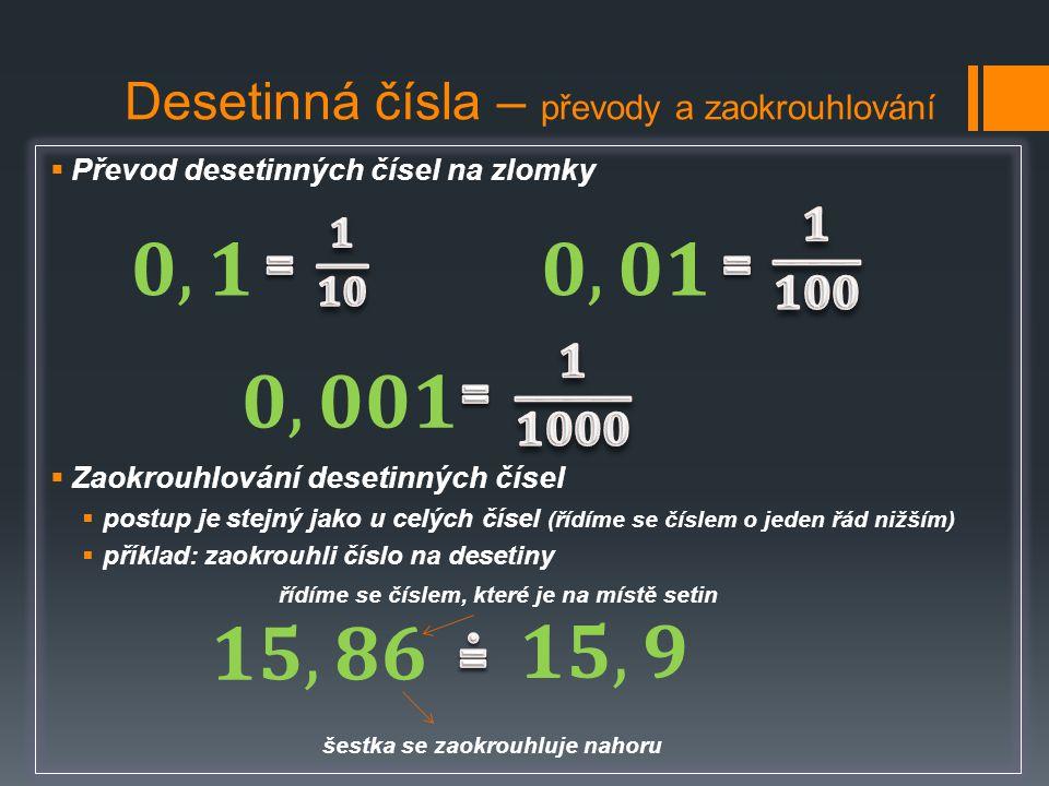 Desetinná čísla – převody a zaokrouhlování  Převod desetinných čísel na zlomky  Zaokrouhlování desetinných čísel  postup je stejný jako u celých čí