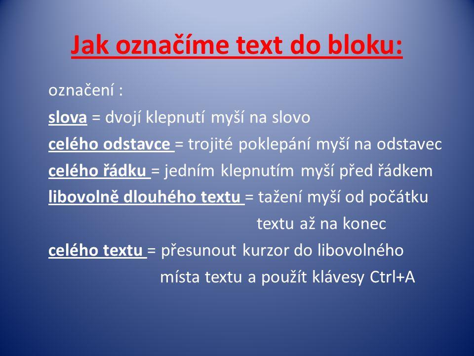Jak označíme text do bloku: označení : slova = dvojí klepnutí myší na slovo celého odstavce = trojité poklepání myší na odstavec celého řádku = jedním klepnutím myší před řádkem libovolně dlouhého textu = tažení myší od počátku textu až na konec celého textu = přesunout kurzor do libovolného místa textu a použít klávesy Ctrl+A