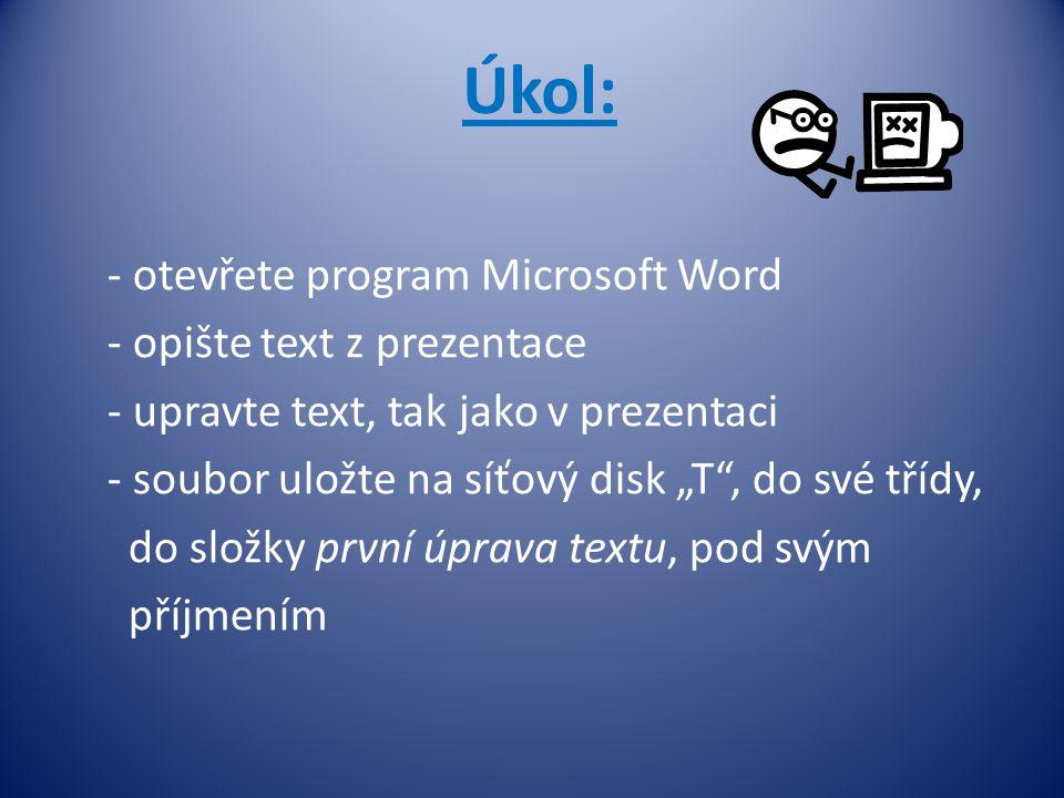 """Úkol: - otevřete program Microsoft Word - opište text z prezentace - upravte text, tak jako v prezentaci - soubor uložte na síťový disk """"T , do své třídy, do složky první úprava textu, pod svým příjmením"""