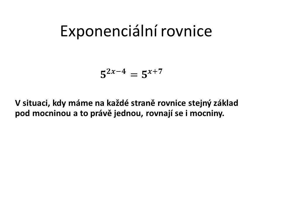 Exponenciální rovnice V situaci, kdy máme na každé straně rovnice stejný základ pod mocninou a to právě jednou, rovnají se i mocniny.