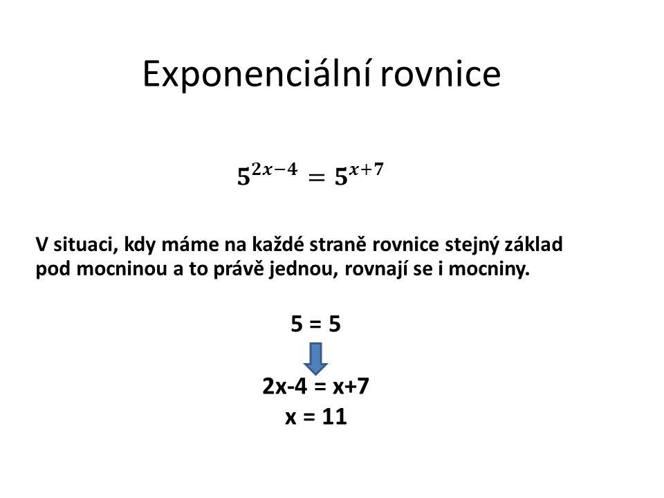 Exponenciální rovnice V situaci, kdy máme na každé straně rovnice stejný základ pod mocninou a to právě jednou, rovnají se i mocniny. 5 = 5 2x-4 = x+7