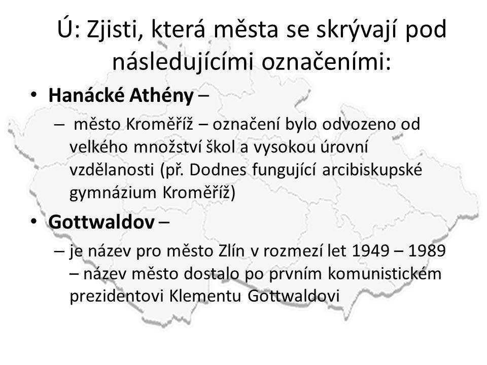 Ú: Zjisti, která města se skrývají pod následujícími označeními: • Hanácké Athény – – město Kroměříž – označení bylo odvozeno od velkého množství škol