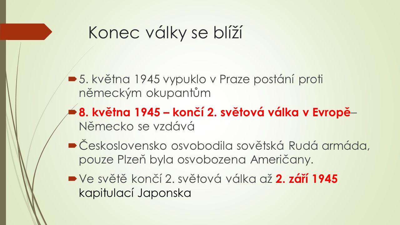 Konec války se blíží  5. května 1945 vypuklo v Praze postání proti německým okupantům  8. května 1945 – končí 2. světová válka v Evropě – Německo se