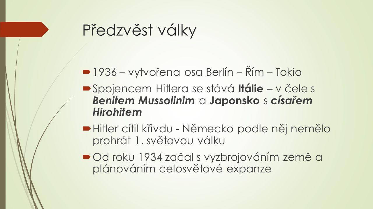 Předzvěst války  1936 – vytvořena osa Berlín – Řím – Tokio  Spojencem Hitlera se stává Itálie – v čele s Benitem Mussolinim a Japonsko s císařem Hir
