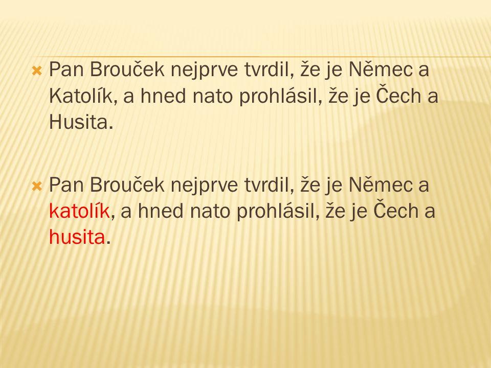  Pan Brouček nejprve tvrdil, že je Němec a Katolík, a hned nato prohlásil, že je Čech a Husita.  Pan Brouček nejprve tvrdil, že je Němec a katolík,