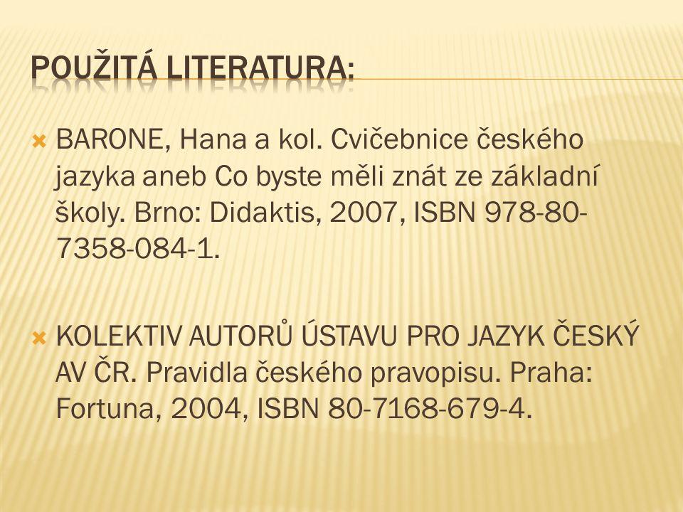  BARONE, Hana a kol. Cvičebnice českého jazyka aneb Co byste měli znát ze základní školy. Brno: Didaktis, 2007, ISBN 978-80- 7358-084-1.  KOLEKTIV A