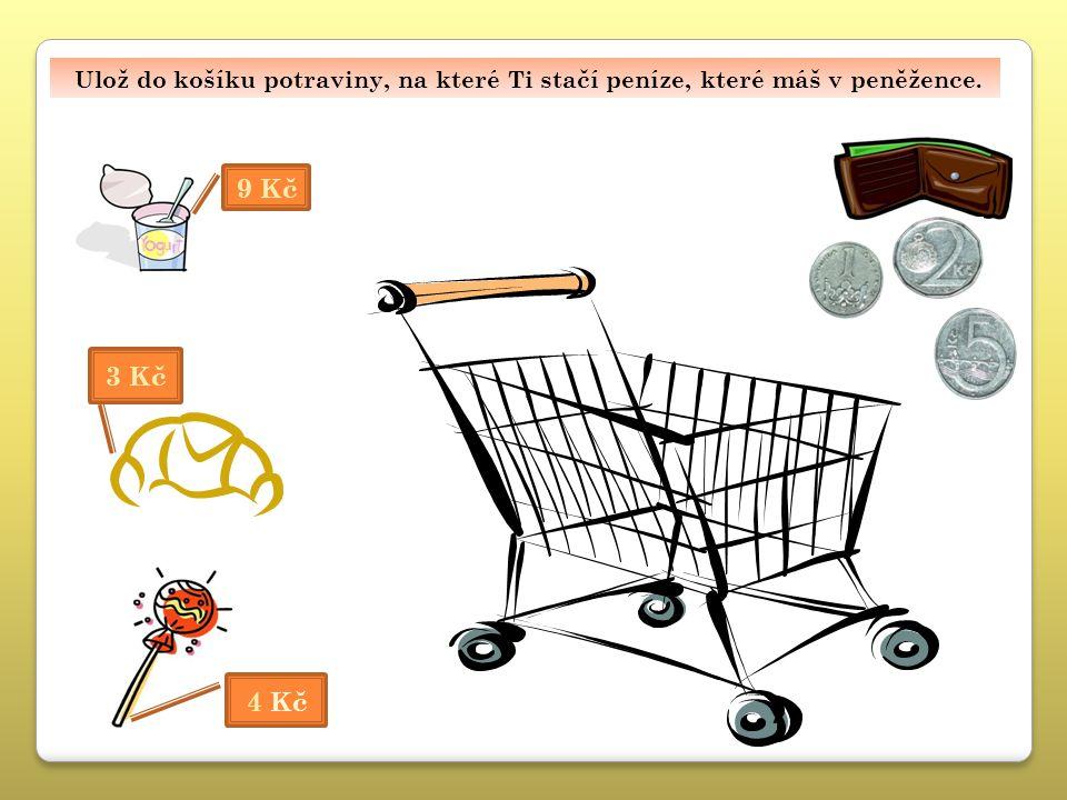 Ulož do košíku potraviny, na které Ti stačí peníze, které máš v peněžence. 4 Kč 3 Kč 9 Kč