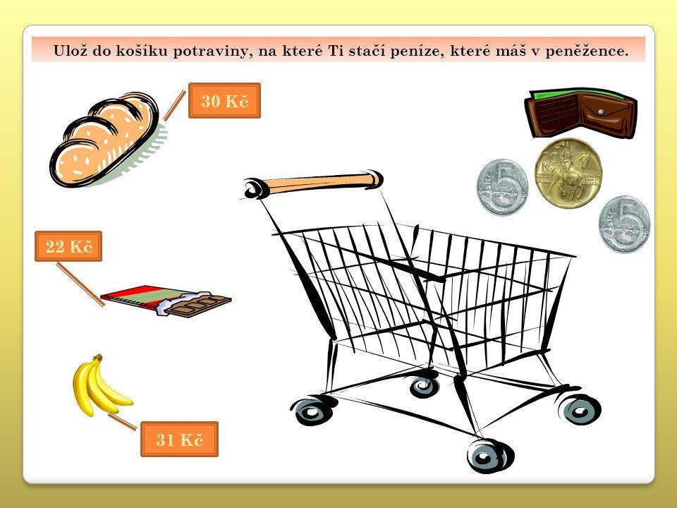 U lož do košíku potraviny, na které Ti stačí peníze, které máš v peněžence. 30 Kč 31 Kč 22 Kč Ulož do košíku potraviny, na které Ti stačí peníze, kter