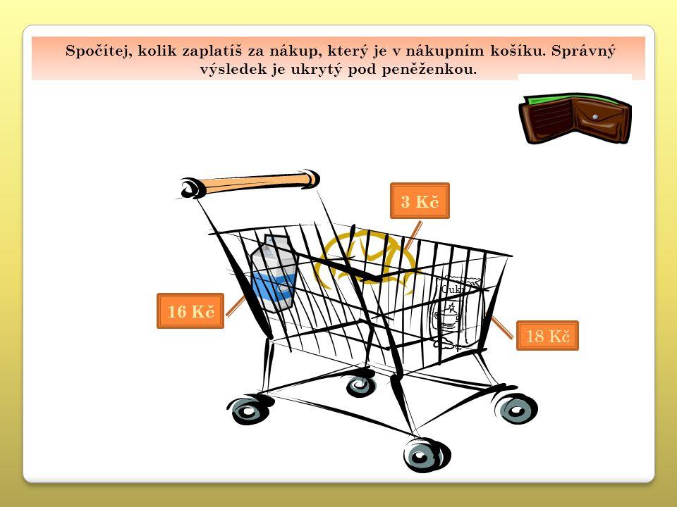 Spočítej, kolik zaplatíš za nákup, který je v nákupním košíku. Správný výsledek je ukrytý pod peněženkou. 16 Kč 3 Kč 37 Kč 18 Kč Cukr