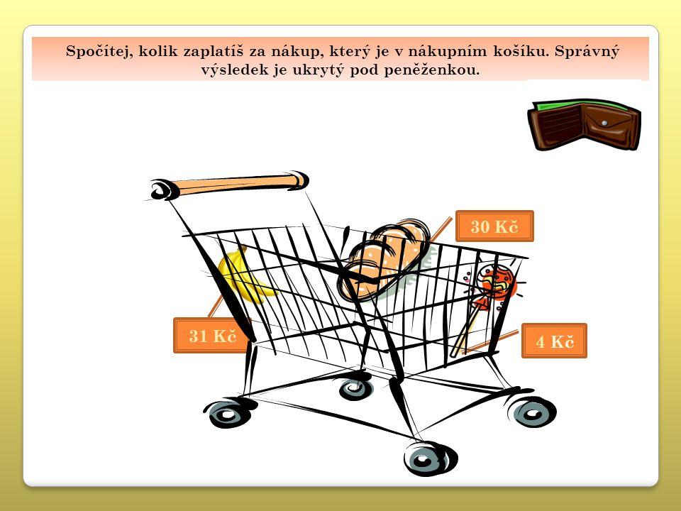 65 Kč Spočítej, kolik zaplatíš za nákup, který je v nákupním košíku. Správný výsledek je ukrytý pod peněženkou. 30 Kč 31 Kč 4 Kč