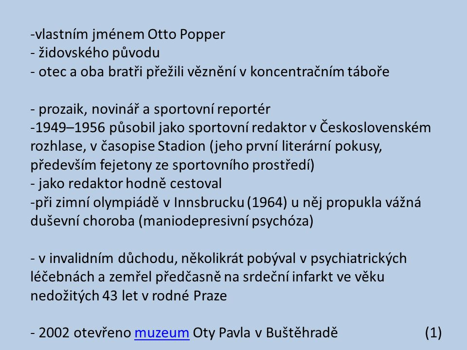 -vlastním jménem Otto Popper - židovského původu - otec a oba bratři přežili věznění v koncentračním táboře - prozaik, novinář a sportovní reportér -1949–1956 působil jako sportovní redaktor v Československém rozhlase, v časopise Stadion (jeho první literární pokusy, především fejetony ze sportovního prostředí) - jako redaktor hodně cestoval -při zimní olympiádě v Innsbrucku (1964) u něj propukla vážná duševní choroba (maniodepresivní psychóza) - v invalidním důchodu, několikrát pobýval v psychiatrických léčebnách a zemřel předčasně na srdeční infarkt ve věku nedožitých 43 let v rodné Praze - 2002 otevřeno muzeum Oty Pavla v Buštěhradě (1)muzeum