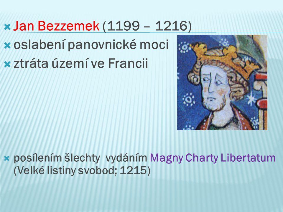  Jan Bezzemek (1199 – 1216)  oslabení panovnické moci  ztráta území ve Francii  posílením šlechty vydáním Magny Charty Libertatum (Velké listiny svobod; 1215)