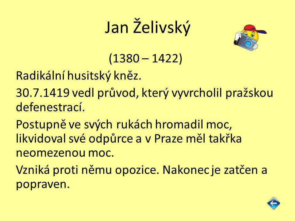 Jan Želivský (1380 – 1422) Radikální husitský kněz. 30.7.1419 vedl průvod, který vyvrcholil pražskou defenestrací. Postupně ve svých rukách hromadil m