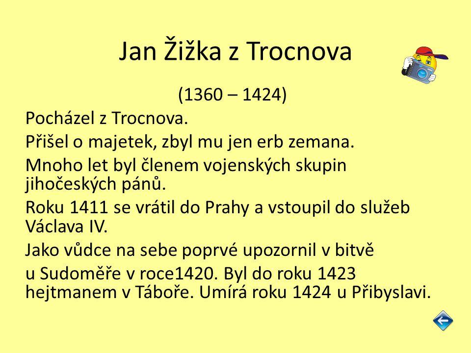 Jan Žižka z Trocnova (1360 – 1424) Pocházel z Trocnova. Přišel o majetek, zbyl mu jen erb zemana. Mnoho let byl členem vojenských skupin jihočeských p