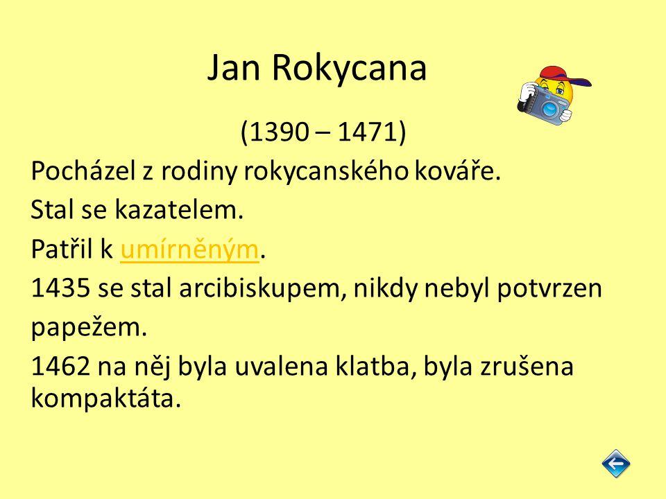 Jan Rokycana (1390 – 1471) Pocházel z rodiny rokycanského kováře. Stal se kazatelem. Patřil k umírněným.umírněným 1435 se stal arcibiskupem, nikdy neb