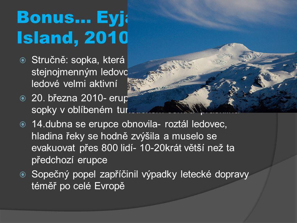 Bonus… Eyjafjallajökull Island, 2010  Stručně: sopka, která se nachází pod stejnojmenným ledovcem, a která je od doby ledové velmi aktivní  20. břez
