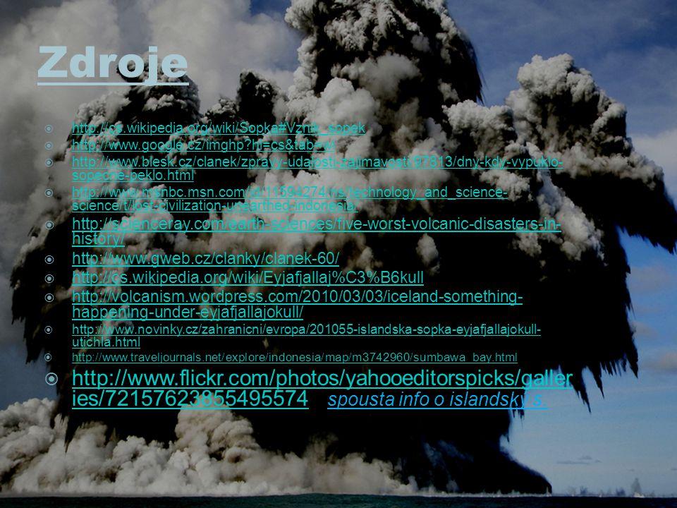 Zdroje  http://cs.wikipedia.org/wiki/Sopka#Vznik_sopek http://cs.wikipedia.org/wiki/Sopka#Vznik_sopek  http://www.google.cz/imghp?hl=cs&tab=wi http://www.google.cz/imghp?hl=cs&tab=wi  http://www.blesk.cz/clanek/zpravy-udalosti-zajimavosti/97813/dny-kdy-vypuklo- sopecne-peklo.html http://www.blesk.cz/clanek/zpravy-udalosti-zajimavosti/97813/dny-kdy-vypuklo- sopecne-peklo.html  http://www.msnbc.msn.com/id/11594274/ns/technology_and_science- science/t/lost-civilization-unearthed-indonesia/ http://www.msnbc.msn.com/id/11594274/ns/technology_and_science- science/t/lost-civilization-unearthed-indonesia/  http://scienceray.com/earth-sciences/five-worst-volcanic-disasters-in- history/ http://scienceray.com/earth-sciences/five-worst-volcanic-disasters-in- history/  http://www.gweb.cz/clanky/clanek-60/ http://www.gweb.cz/clanky/clanek-60/  http://cs.wikipedia.org/wiki/Eyjafjallaj%C3%B6kull http://cs.wikipedia.org/wiki/Eyjafjallaj%C3%B6kull  http://volcanism.wordpress.com/2010/03/03/iceland-something- happening-under-eyjafjallajokull/ http://volcanism.wordpress.com/2010/03/03/iceland-something- happening-under-eyjafjallajokull/  http://www.novinky.cz/zahranicni/evropa/201055-islandska-sopka-eyjafjallajokull- utichla.html http://www.novinky.cz/zahranicni/evropa/201055-islandska-sopka-eyjafjallajokull- utichla.html  http://www.traveljournals.net/explore/indonesia/map/m3742960/sumbawa_bay.html http://www.traveljournals.net/explore/indonesia/map/m3742960/sumbawa_bay.html  http://www.flickr.com/photos/yahooeditorspicks/galler ies/72157623855495574 spousta info o islandský s.