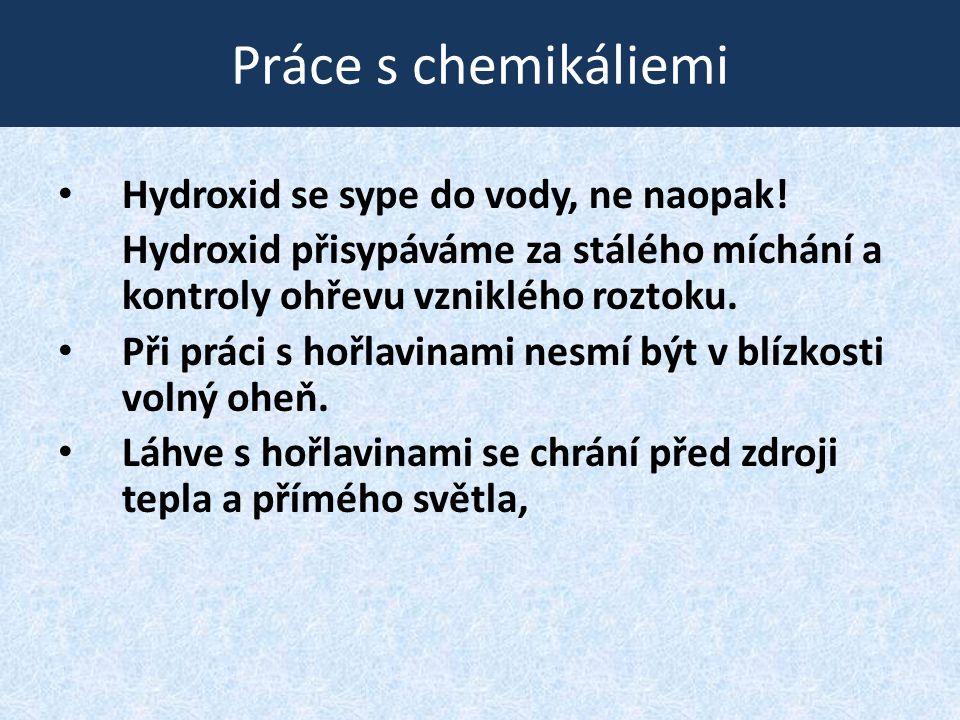 Práce s chemikáliemi • Hydroxid se sype do vody, ne naopak! Hydroxid přisypáváme za stálého míchání a kontroly ohřevu vzniklého roztoku. • Při práci s