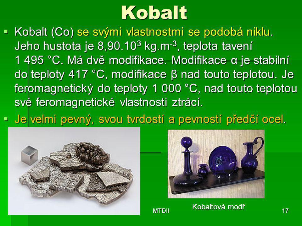 Kobalt  Kobalt (Co) se svými vlastnostmi se podobá niklu. Jeho hustota je 8,90.10 3 kg.m -3, teplota tavení 1 495 °C. Má dvě modifikace. Modifikace α