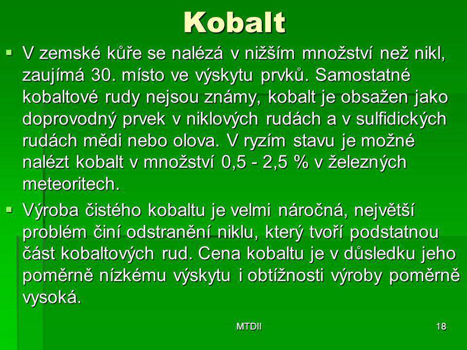Kobalt  V zemské kůře se nalézá v nižším množství než nikl, zaujímá 30. místo ve výskytu prvků. Samostatné kobaltové rudy nejsou známy, kobalt je obs