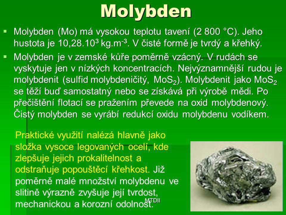 Molybden  Molybden (Mo) má vysokou teplotu tavení (2 800 °C). Jeho hustota je 10,28.10 3 kg.m -3. V čisté formě je tvrdý a křehký.  Molybden je v ze