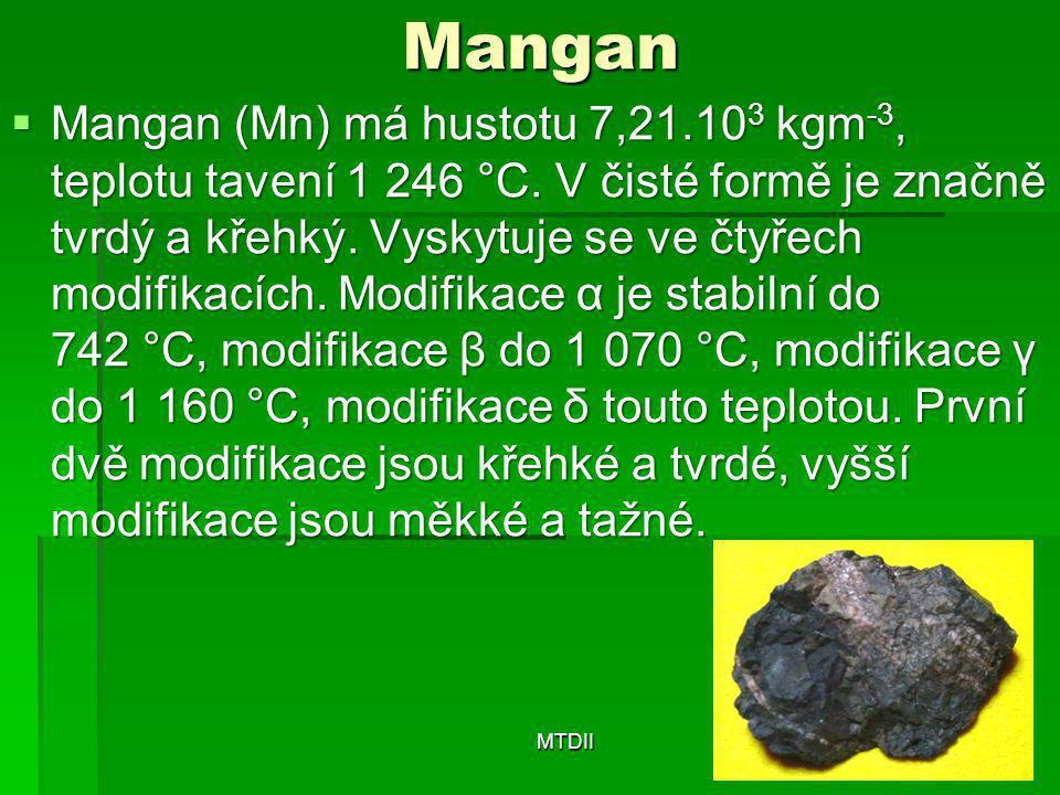 Mangan  Mangan (Mn) má hustotu 7,21.10 3 kgm -3, teplotu tavení 1 246 °C. V čisté formě je značně tvrdý a křehký. Vyskytuje se ve čtyřech modifikacíc