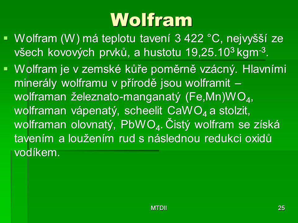 Wolfram  Wolfram (W) má teplotu tavení 3 422 °C, nejvyšší ze všech kovových prvků, a hustotu 19,25.10 3 kgm -3.  Wolfram je v zemské kůře poměrně vz