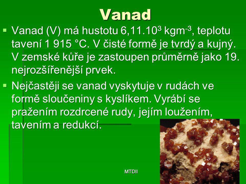 Vanad  Vanad (V) má hustotu 6,11.10 3 kgm -3, teplotu tavení 1 915 °C. V čisté formě je tvrdý a kujný. V zemské kůře je zastoupen průměrně jako 19. n