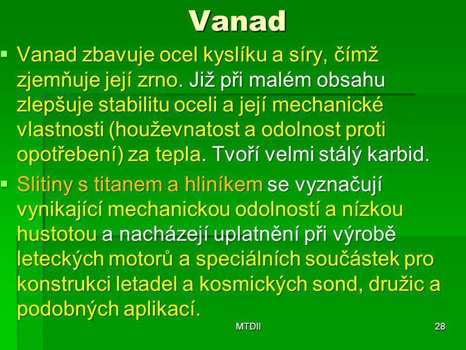 Vanad  Vanad zbavuje ocel kyslíku a síry, čímž zjemňuje její zrno. Již při malém obsahu zlepšuje stabilitu oceli a její mechanické vlastnosti (houžev