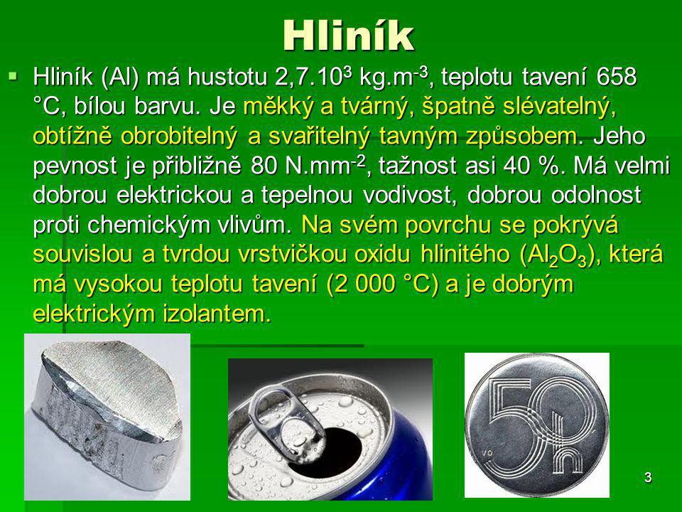 Hliník  Hliník (Al) má hustotu 2,7.10 3 kg.m -3, teplotu tavení 658 °C, bílou barvu. Je měkký a tvárný, špatně slévatelný, obtížně obrobitelný a svař