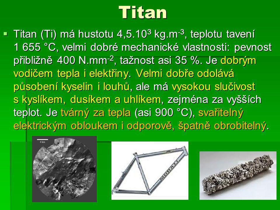 Titan  Titan (Ti) má hustotu 4,5.10 3 kg.m -3, teplotu tavení 1 655 °C, velmi dobré mechanické vlastnosti: pevnost přibližně 400 N.mm -2, tažnost asi