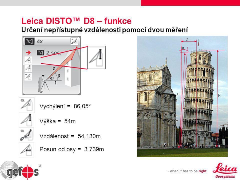 Leica DISTO™ D8 – funkce Určení nepřístupné vzdálenosti pomocí dvou měření α H H D Vychýlení = 86.05° Výška = 54mVzdálenost = 54.130m Posun od osy = 3