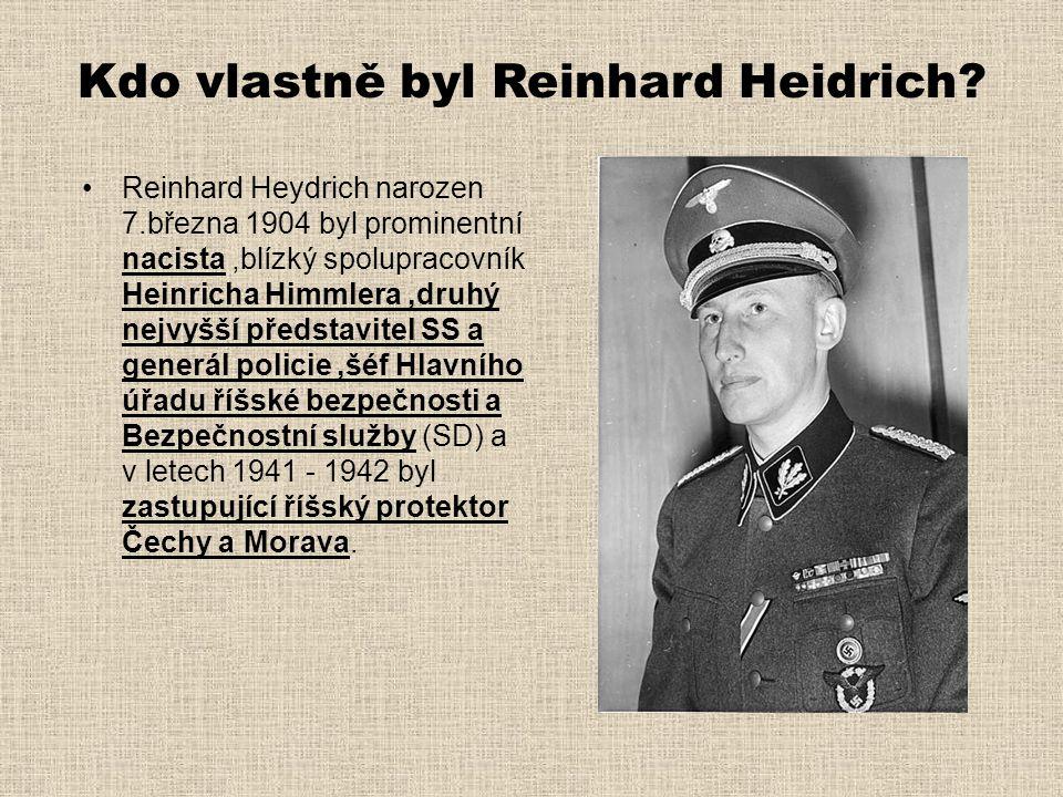 Kdo vlastně byl Reinhard Heidrich? •Reinhard Heydrich narozen 7.března 1904 byl prominentní nacista,blízký spolupracovník Heinricha Himmlera,druhý nej