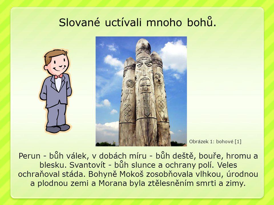 Slované uctívali mnoho bohů.Perun - bůh válek, v dobách míru - bůh deště, bouře, hromu a blesku.