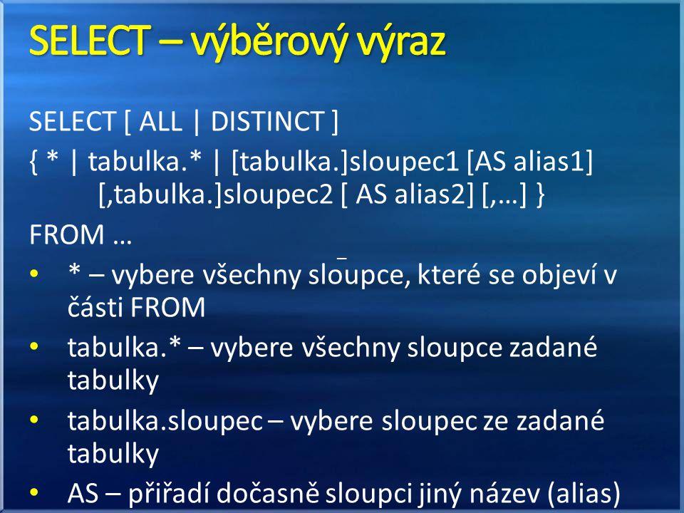 SELECT [ ALL | DISTINCT ] { * | tabulka.* | [tabulka.]sloupec1 [AS alias1] [,tabulka.]sloupec2 [ AS alias2] [,…] } FROM … • * – vybere všechny sloupce, které se objeví v části FROM • tabulka.* – vybere všechny sloupce zadané tabulky • tabulka.sloupec – vybere sloupec ze zadané tabulky • AS – přiřadí dočasně sloupci jiný název (alias) –