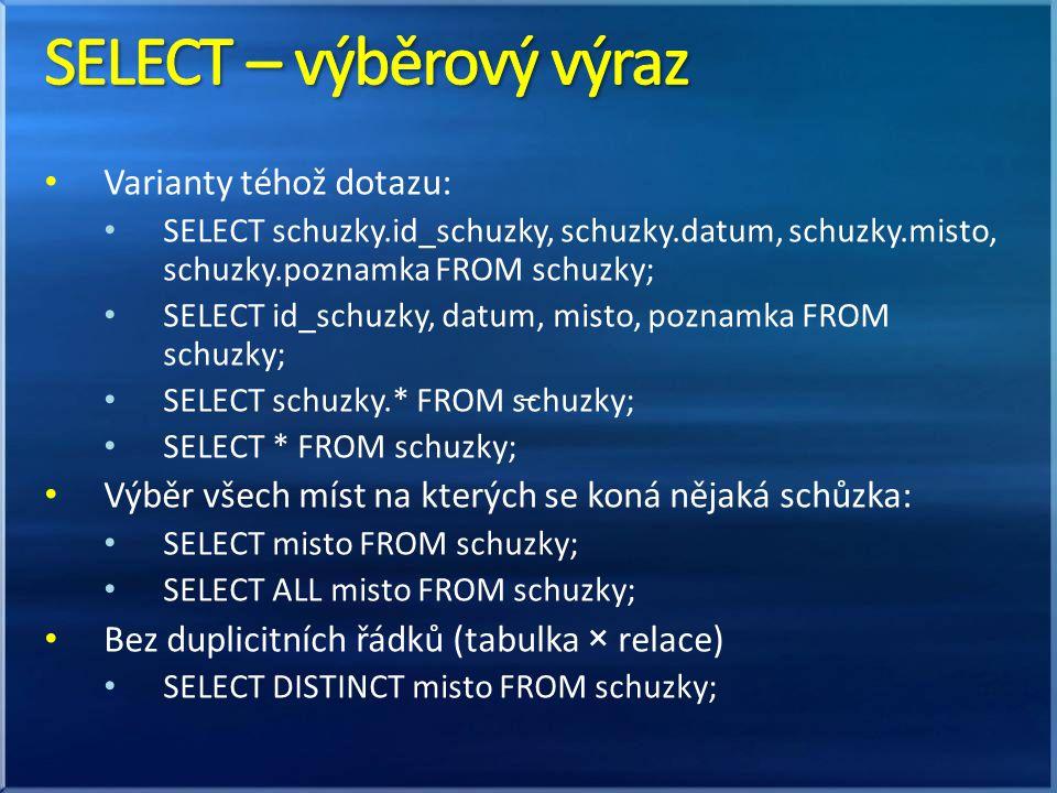 • Varianty téhož dotazu: • SELECT schuzky.id_schuzky, schuzky.datum, schuzky.misto, schuzky.poznamka FROM schuzky; • SELECT id_schuzky, datum, misto, poznamka FROM schuzky; • SELECT schuzky.* FROM schuzky; • SELECT * FROM schuzky; • Výběr všech míst na kterých se koná nějaká schůzka: • SELECT misto FROM schuzky; • SELECT ALL misto FROM schuzky; • Bez duplicitních řádků (tabulka × relace) • SELECT DISTINCT misto FROM schuzky; –