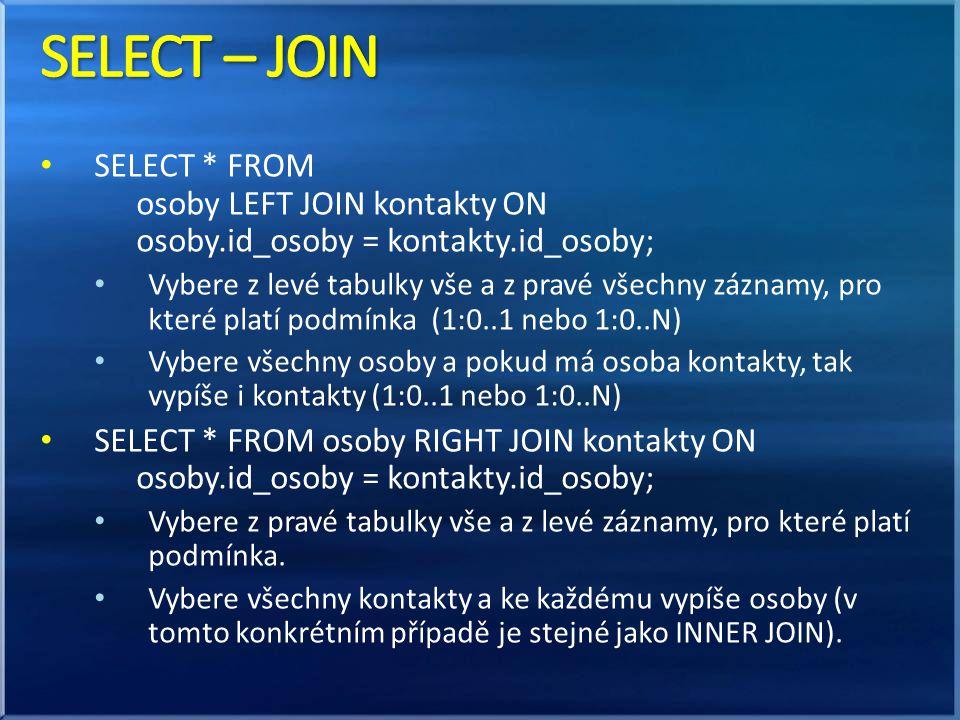 • SELECT * FROM osoby LEFT JOIN kontakty ON osoby.id_osoby = kontakty.id_osoby; • Vybere z levé tabulky vše a z pravé všechny záznamy, pro které platí podmínka (1:0..1 nebo 1:0..N) • Vybere všechny osoby a pokud má osoba kontakty, tak vypíše i kontakty (1:0..1 nebo 1:0..N) • SELECT * FROM osoby RIGHT JOIN kontakty ON osoby.id_osoby = kontakty.id_osoby; • Vybere z pravé tabulky vše a z levé záznamy, pro které platí podmínka.