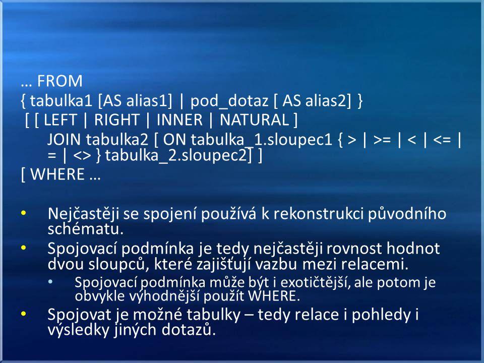 … FROM { tabulka1 [AS alias1] | pod_dotaz [ AS alias2] } [ [ LEFT | RIGHT | INNER | NATURAL ] JOIN tabulka2 [ ON tabulka_1.sloupec1 { > | >= | } tabulka_2.sloupec2] ] [ WHERE … • Nejčastěji se spojení používá k rekonstrukci původního schématu.